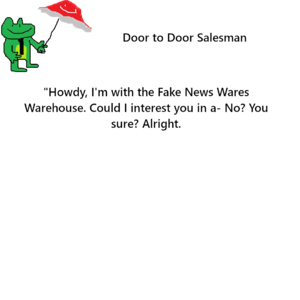 """[picture of a frog with a tie and umbrella] - Door to Door Salesman - """"Howdy, I'm with the Fake News Wares Warehouse. Could I interest you in a- No? You sure? Alright."""""""