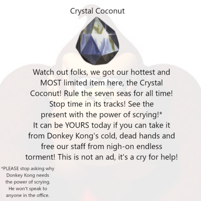 Crystal Coconut [image of a Crystal Coconut] Watch out folks, we got our hottest and MOST limited item here, the Crystal Coconut! Rule the seven seas for all time! Stop time in its tracks! See the present with the power of scrying!* It can be YOURS today if you can take it from Donkey Kong's cold, dead hands and free our staff from nigh-on endless torment! This is not an ad, it's a cry for help! *PLEASE don't ask anyone why Donkey Kong needs the power of scrying. He won't speak to anyone in the office.