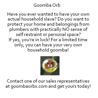 Goomba Orb - Have you ever wanted to have your own actual household slave? Do you want to protect your home and belongings from plumbers with practically NO sense of self restraint or personal space? If yes, you're in luck! For a limited time only, you can have your very own household goomba! [Image of a Goomba Orb.] Contact one of our sales representatives at goombaorbs.com and get yours today!]