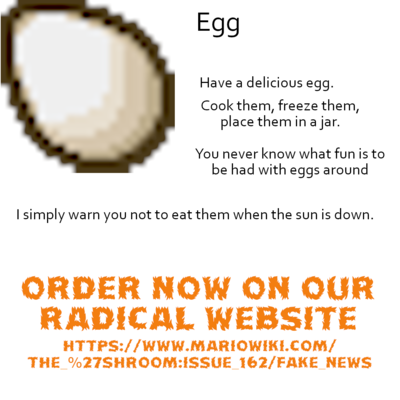 Egg - [Image of an egg from Minecraft] Have a delicious egg. Cook them, freeze them, place them an a jar. You never know what fun is to be had with eggs around I simply warn you not to eat them when the sun is down. ORDER NOW ON OUR RADICAL WEBSITE HTTPS://WWW.MARIOWIKI.COM/THE_%27SHROOM:ISSUE_162/FAKE_NEWS